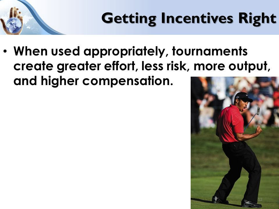 Getting Incentives Right When used appropriately, tournaments create greater effort, less risk, more output, and higher compensation.