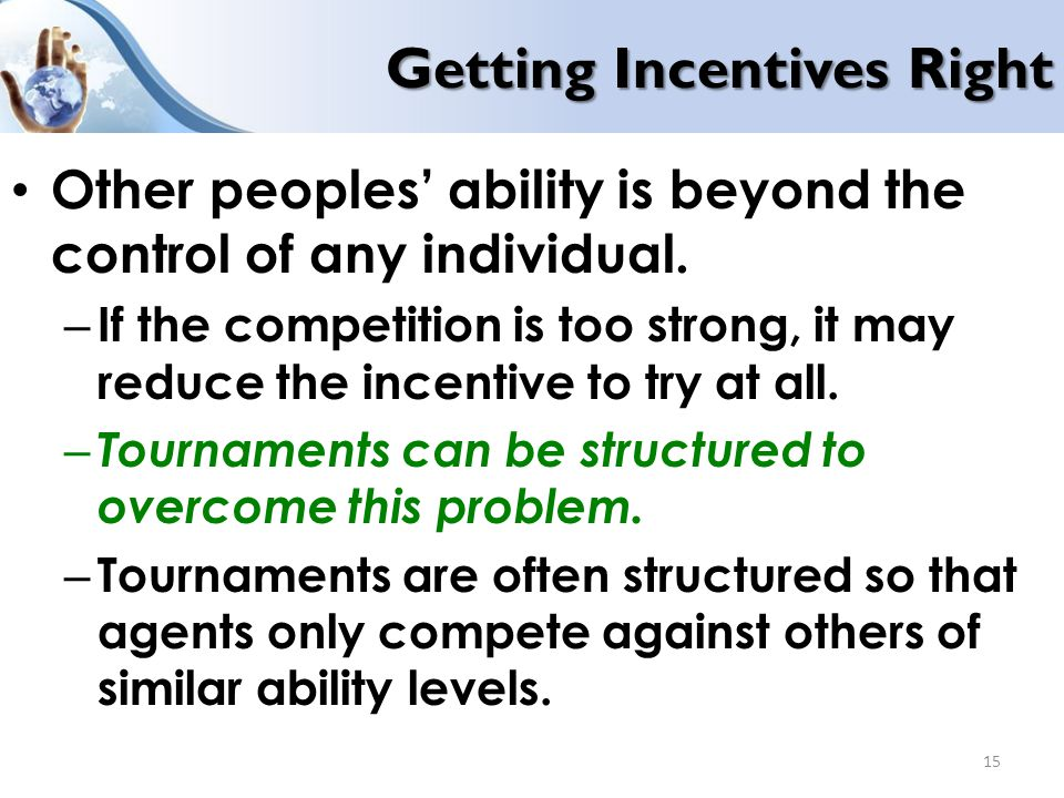 Getting Incentives Right Other peoples' ability is beyond the control of any individual. – If the competition is too strong, it may reduce the incenti