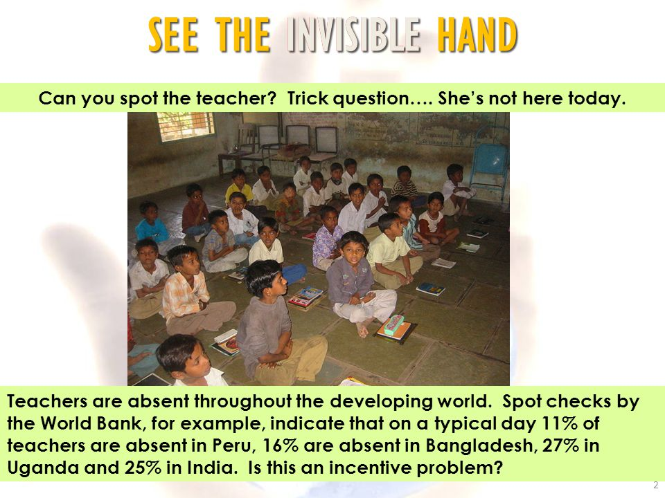 SEE THE INVISIBLE HAND 2 Can you spot the teacher? Trick question…. She's not here today. Teachers are absent throughout the developing world. Spot ch
