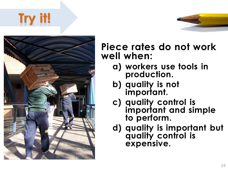 24 Piece rates do not work well when: a)workers use tools in production. b)quality is not important. c)quality control is important and simple to perf