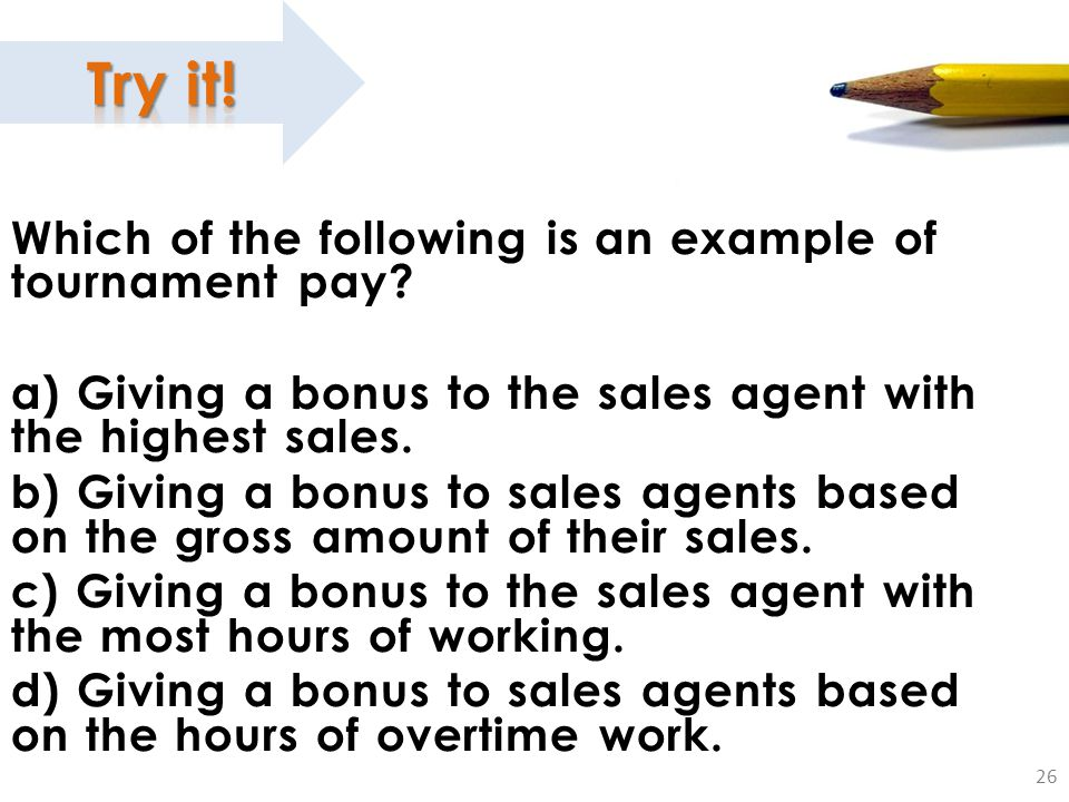 26 Which of the following is an example of tournament pay? a) Giving a bonus to the sales agent with the highest sales. b) Giving a bonus to sales age
