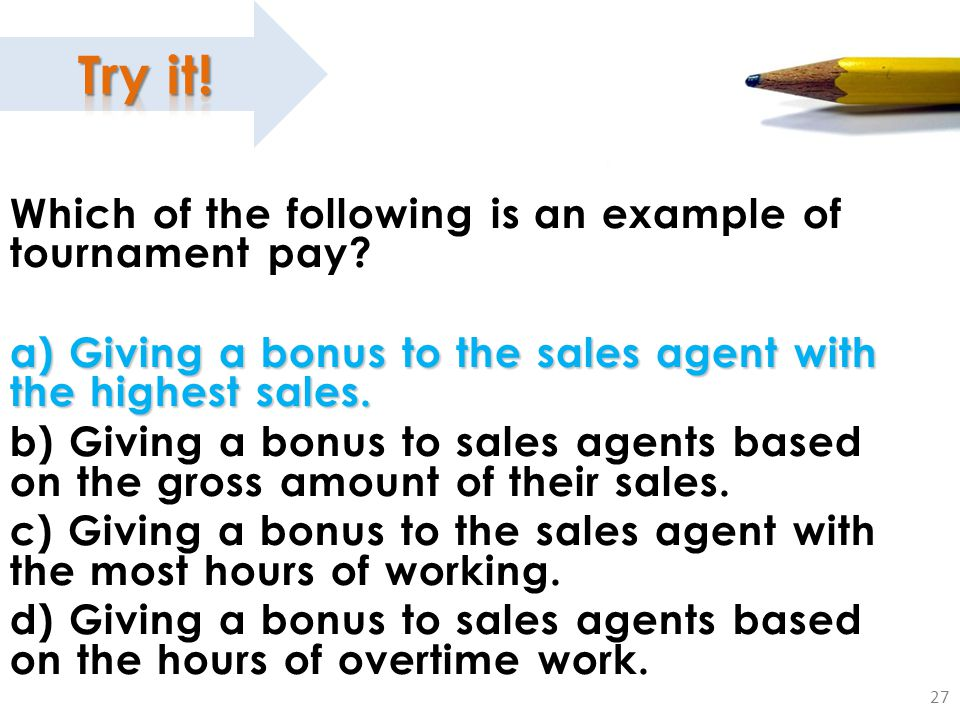 27 Which of the following is an example of tournament pay? a) Giving a bonus to the sales agent with the highest sales. b) Giving a bonus to sales age