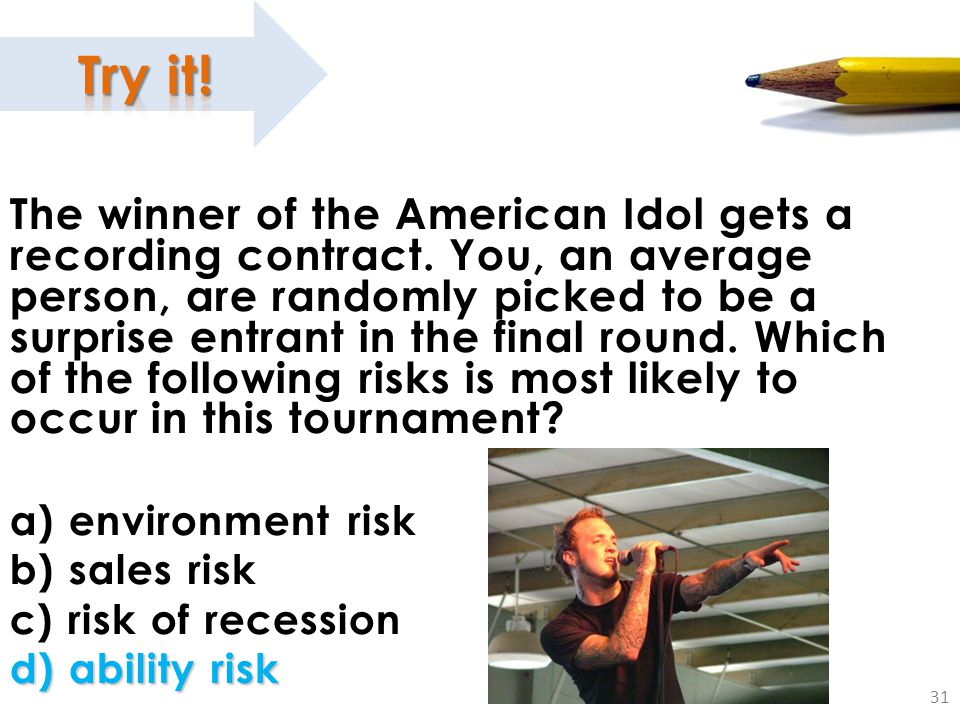 31 The winner of the American Idol gets a recording contract. You, an average person, are randomly picked to be a surprise entrant in the final round.