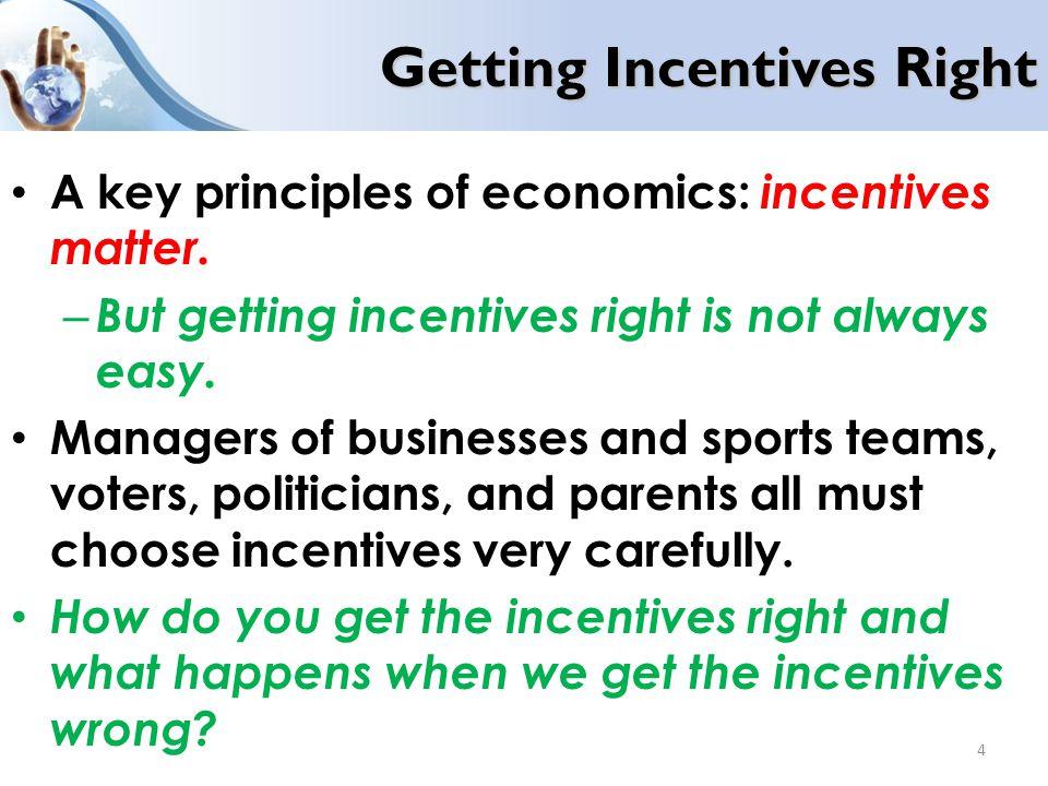 Getting Incentives Right A key principles of economics: incentives matter.