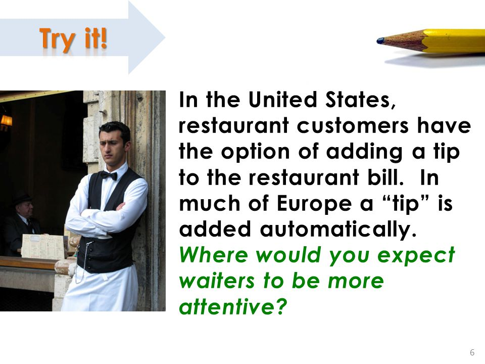 """6 Working for the Money In the United States, restaurant customers have the option of adding a tip to the restaurant bill. In much of Europe a """"tip"""" i"""