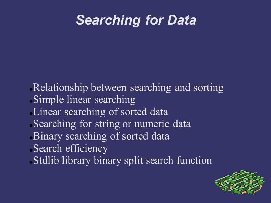 Searching for Data Relationship between searching and sorting Simple linear searching Linear searching of sorted data Searching for string or numeric data Binary searching of sorted data Search efficiency Stdlib library binary split search function