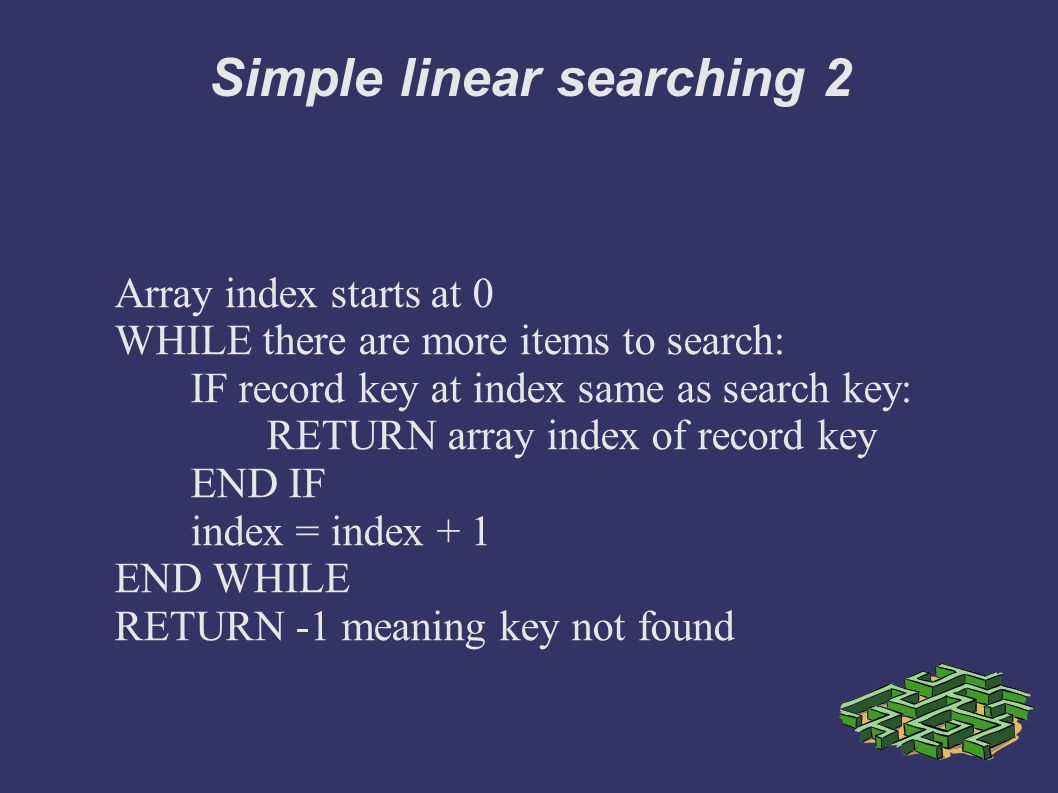 Simple linear searching 2 Array index starts at 0 WHILE there are more items to search: IF record key at index same as search key: RETURN array index of record key END IF index = index + 1 END WHILE RETURN -1 meaning key not found