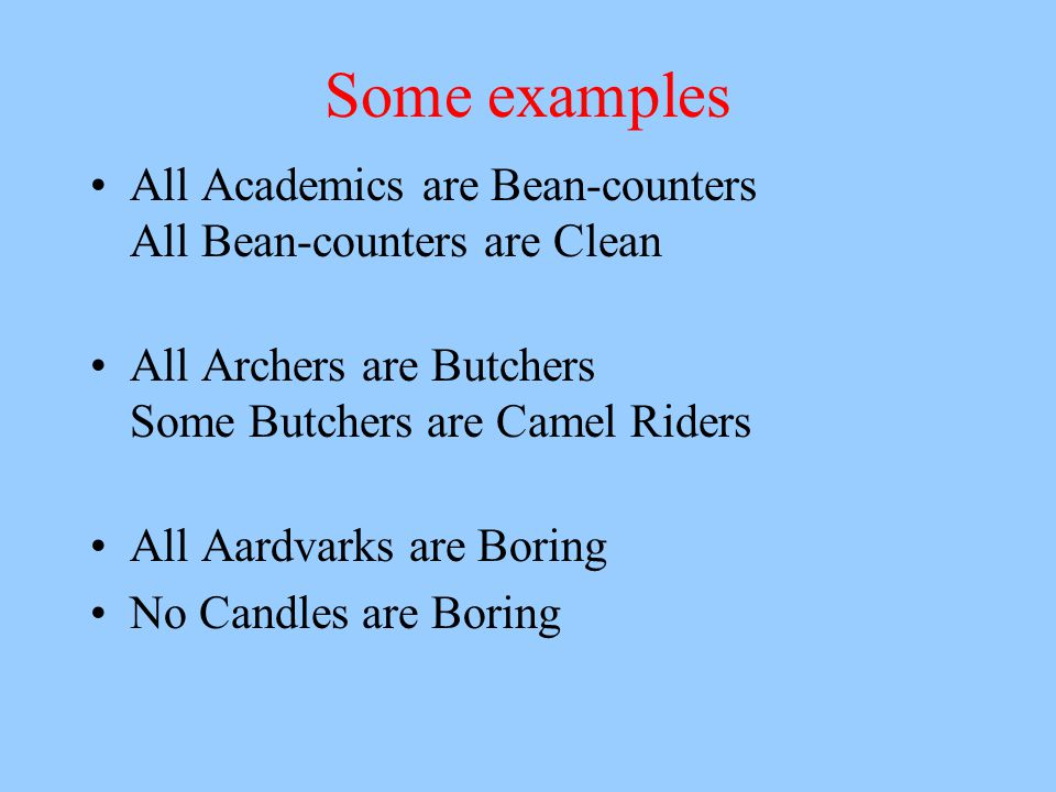 Some examples All Academics are Bean-counters All Bean-counters are Clean All Archers are Butchers Some Butchers are Camel Riders All Aardvarks are Bo