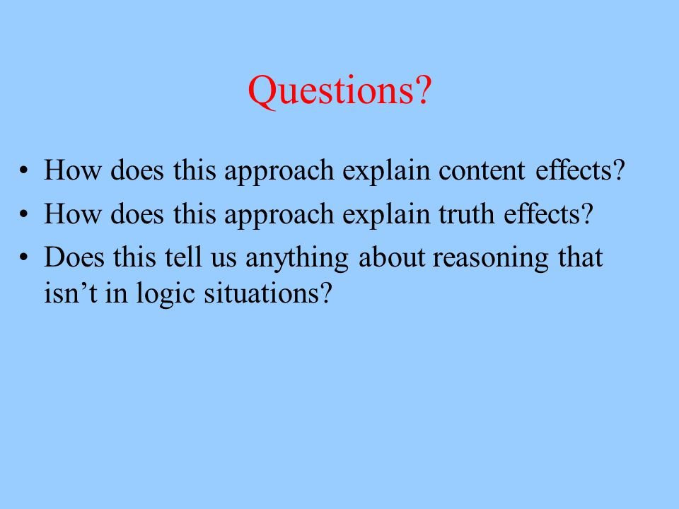Questions? How does this approach explain content effects? How does this approach explain truth effects? Does this tell us anything about reasoning th