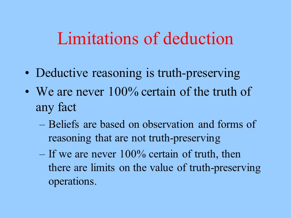 Limitations of deduction Deductive reasoning is truth-preserving We are never 100% certain of the truth of any fact –Beliefs are based on observation