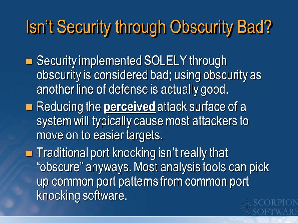 Isn't Security through Obscurity Bad? Security implemented SOLELY through obscurity is considered bad; using obscurity as another line of defense is a