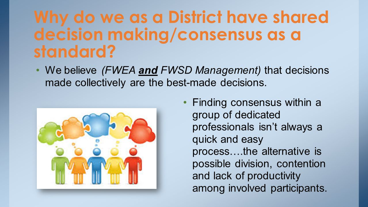 We believe (FWEA and FWSD Management) that decisions made collectively are the best-made decisions. Why do we as a District have shared decision makin