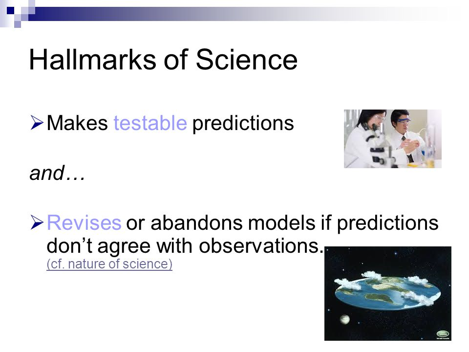 Hallmarks of Science  Makes testable predictions and…  Revises or abandons models if predictions don't agree with observations. (cf. nature of scien