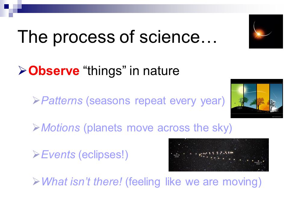 "The process of science…  Observe ""things"" in nature  Patterns (seasons repeat every year)  Motions (planets move across the sky)  Events (eclipses"