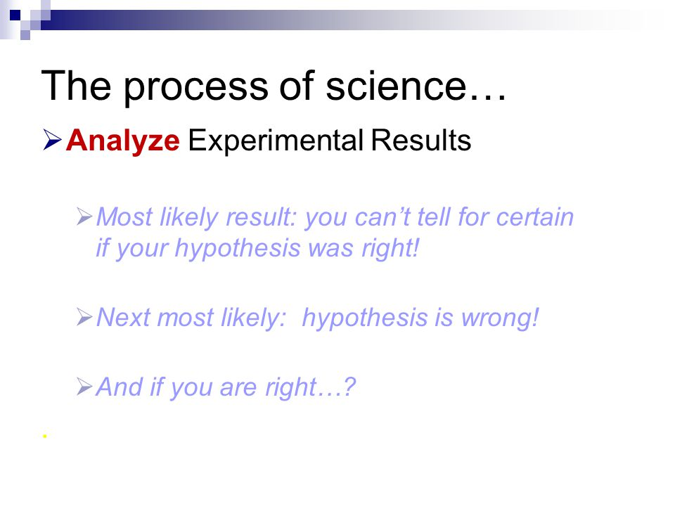 The process of science…  Analyze Experimental Results  Most likely result: you can't tell for certain if your hypothesis was right!  Next most like