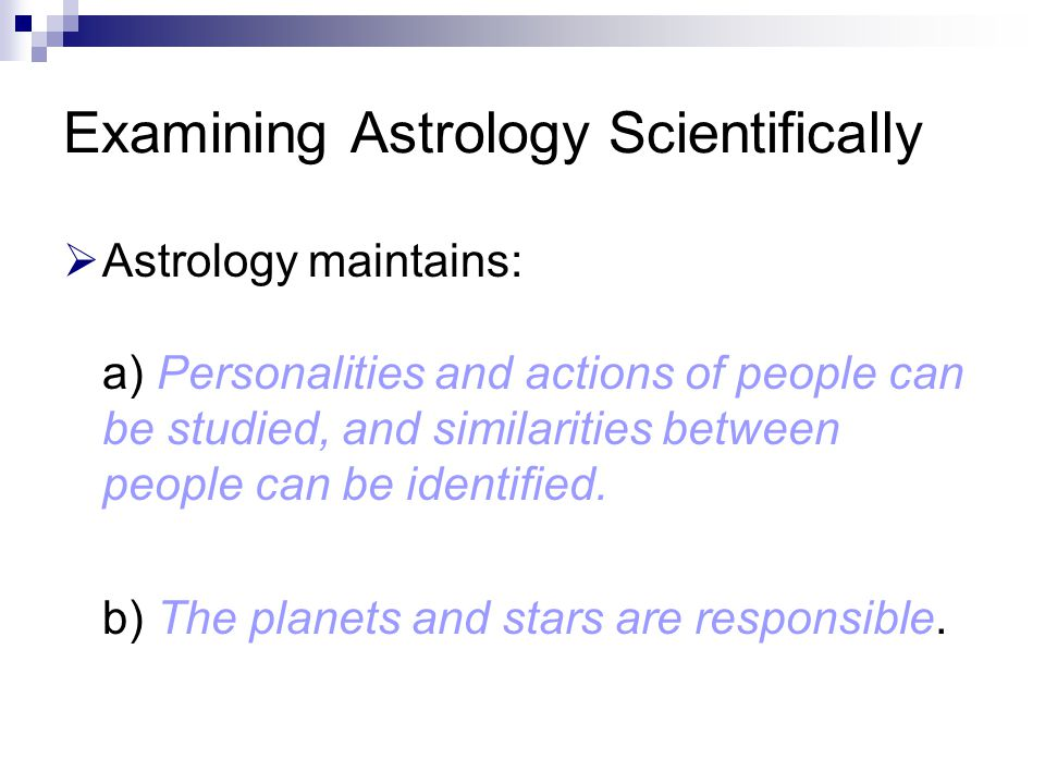 Examining Astrology Scientifically  Astrology maintains: a) Personalities and actions of people can be studied, and similarities between people can b