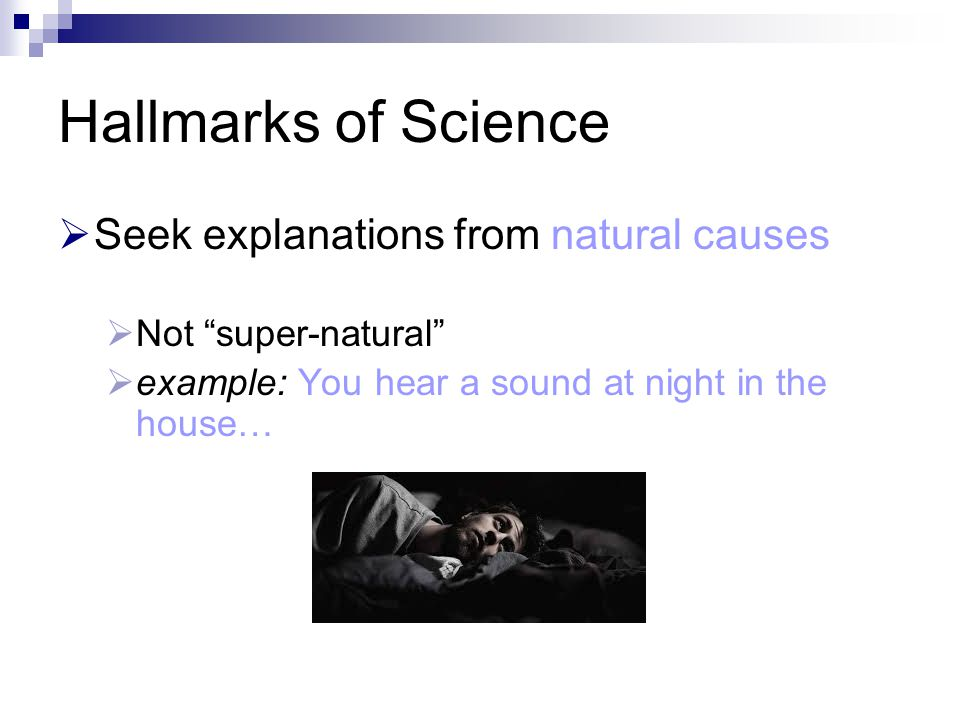 Hallmarks of Science  Seek explanations from natural causes  Not super-natural  example: You hear a sound at night in the house…  supernatural causes: ghosts!
