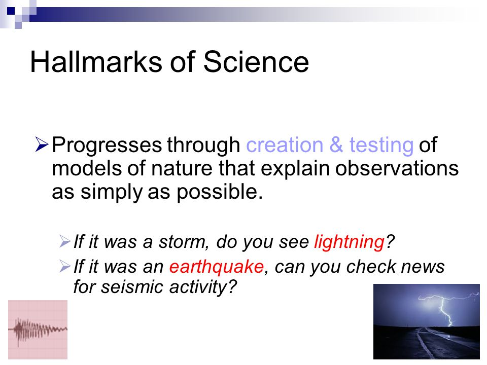 Hallmarks of Science  Progresses through creation & testing of models of nature that explain observations as simply as possible.  If it was a storm,