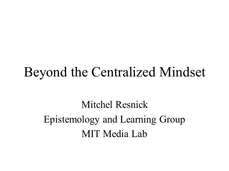 Beyond the Centralized Mindset Mitchel Resnick Epistemology and Learning Group MIT Media Lab