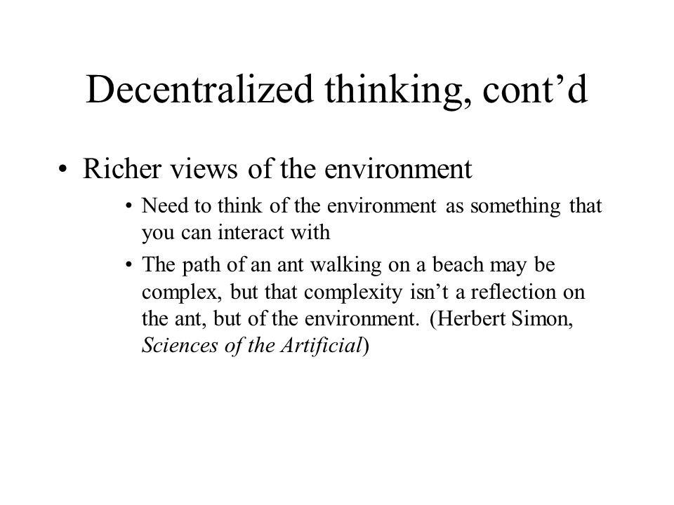 Decentralized thinking, cont'd Richer views of the environment Need to think of the environment as something that you can interact with The path of an
