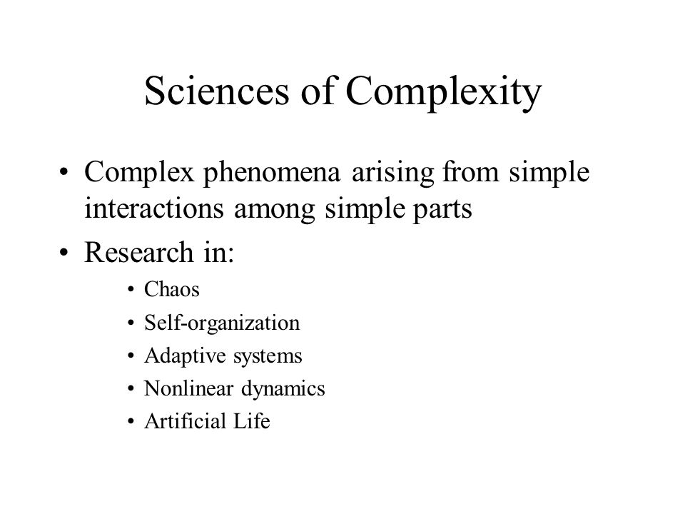 Sciences of Complexity Complex phenomena arising from simple interactions among simple parts Research in: Chaos Self-organization Adaptive systems Non
