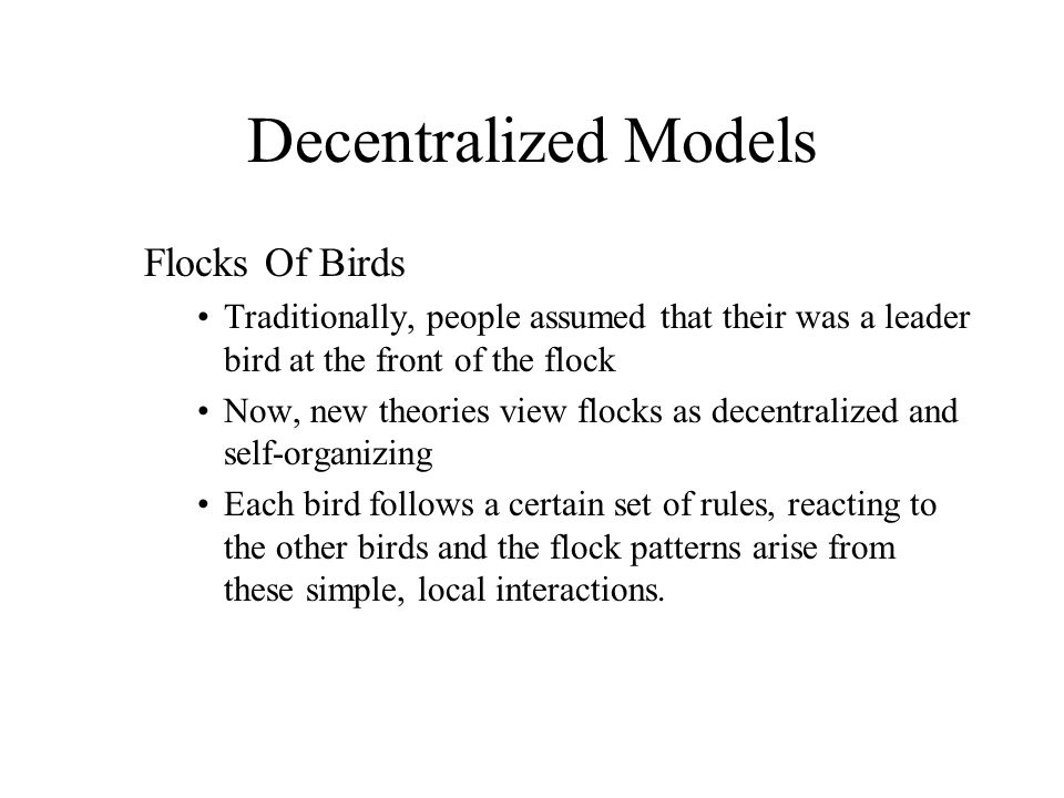 Decentralized Models Flocks Of Birds Traditionally, people assumed that their was a leader bird at the front of the flock Now, new theories view flock