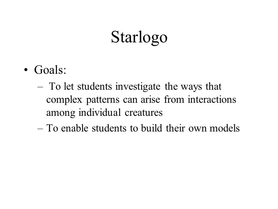 Starlogo Goals: – To let students investigate the ways that complex patterns can arise from interactions among individual creatures –To enable student
