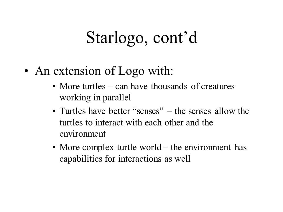 "Starlogo, cont'd An extension of Logo with: More turtles – can have thousands of creatures working in parallel Turtles have better ""senses"" – the sens"