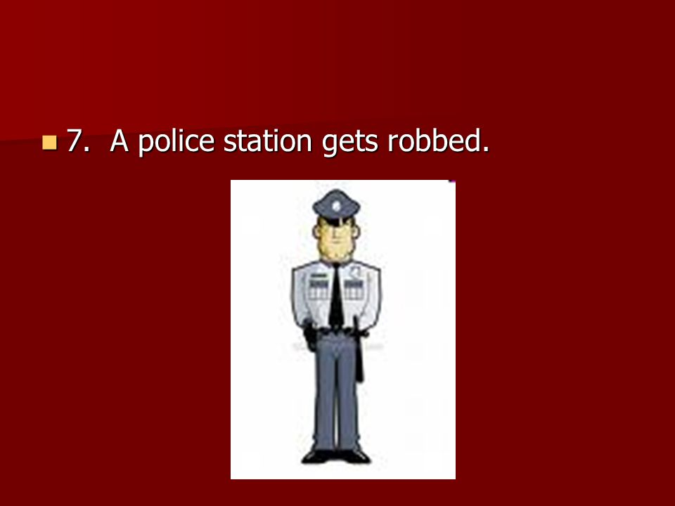 7. A police station gets robbed. 7. A police station gets robbed.