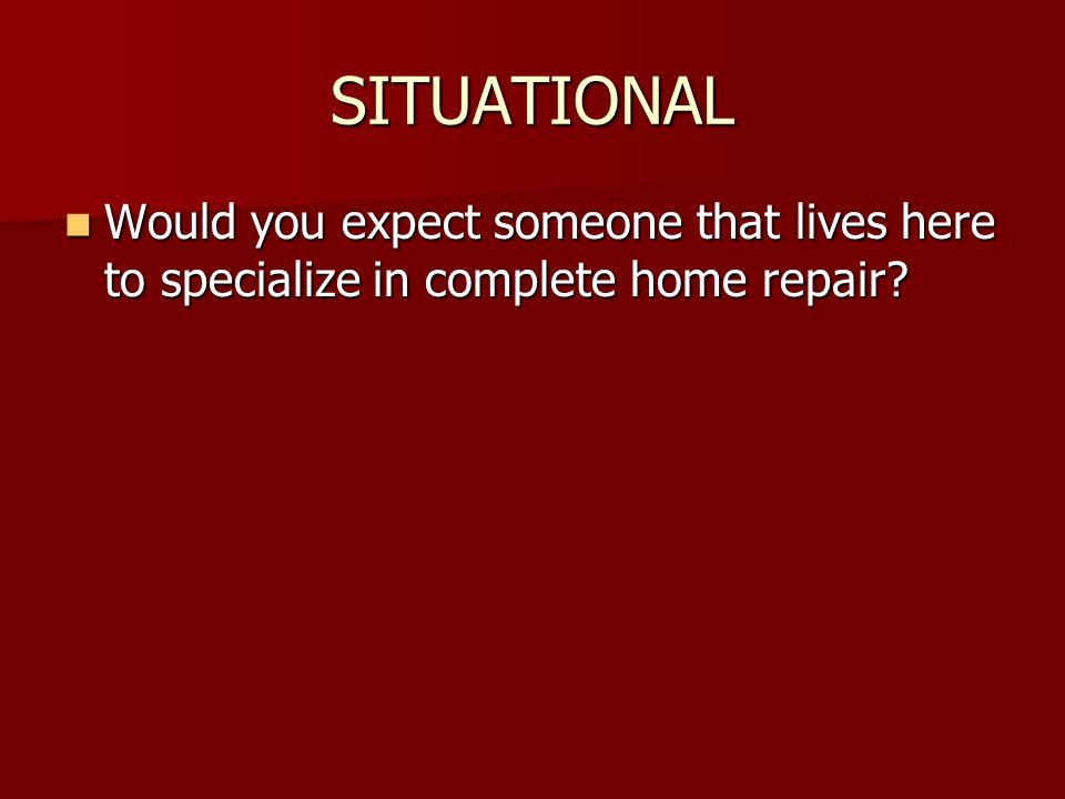 SITUATIONAL Would you expect someone that lives here to specialize in complete home repair.