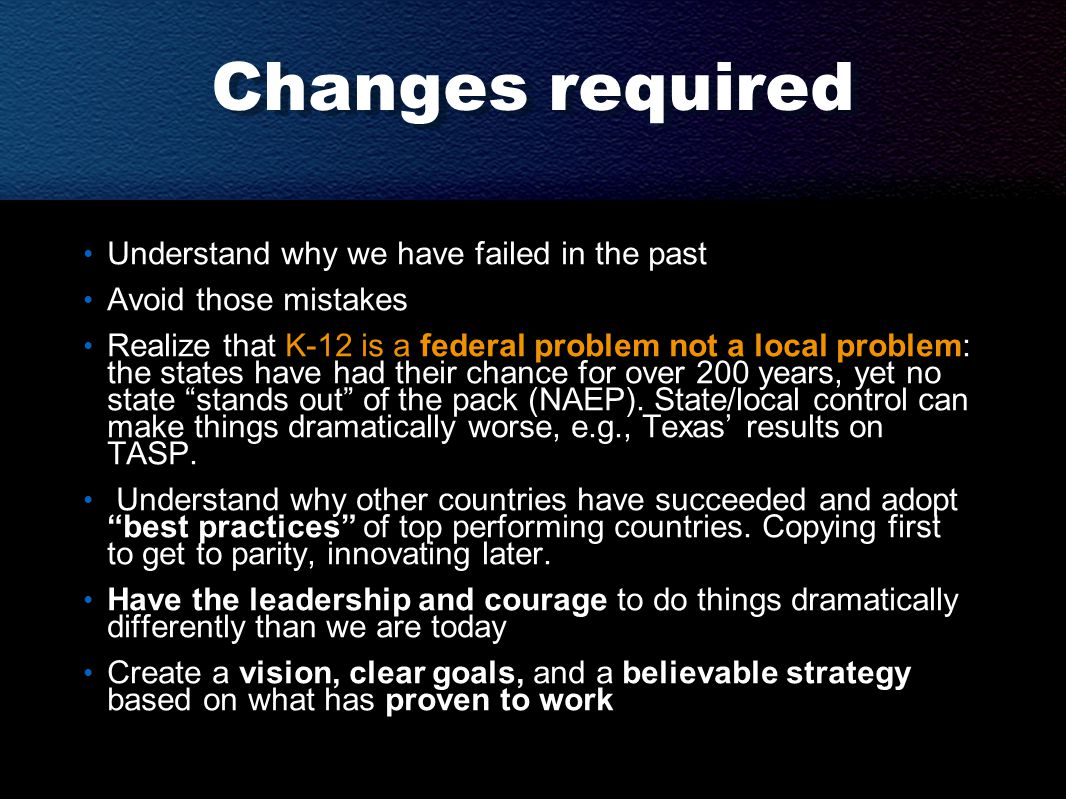 Changes required Understand why we have failed in the past Avoid those mistakes Realize that K-12 is a federal problem not a local problem: the states