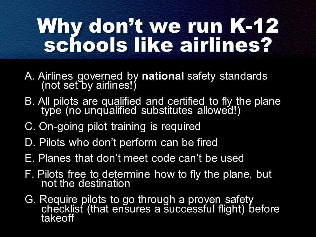 Why don't we run K-12 schools like airlines? A. Airlines governed by national safety standards (not set by airlines!) B. All pilots are qualified and