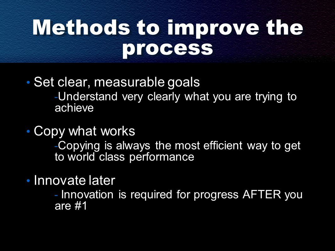 Methods to improve the process Set clear, measurable goals - Understand very clearly what you are trying to achieve Copy what works - Copying is alway