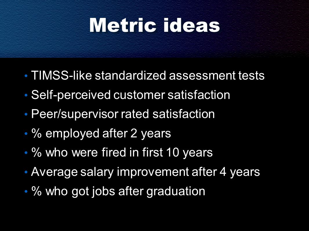 Metric ideas TIMSS-like standardized assessment tests Self-perceived customer satisfaction Peer/supervisor rated satisfaction % employed after 2 years