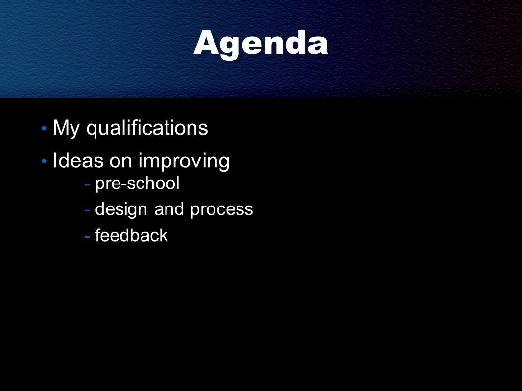 Agenda My qualifications Ideas on improving - pre-school - design and process - feedback