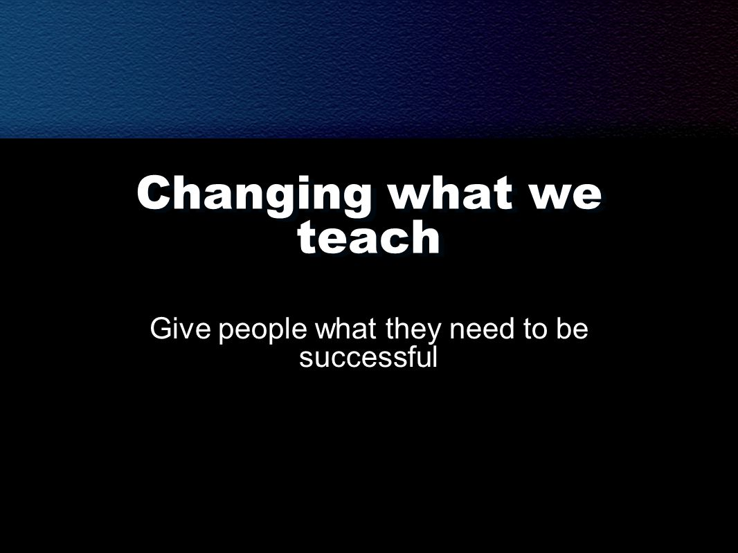 Changing what we teach Give people what they need to be successful