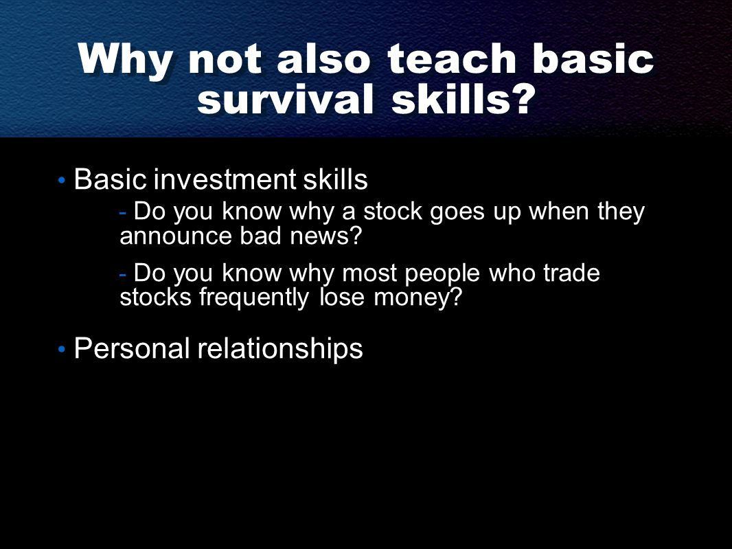 Why not also teach basic survival skills? Basic investment skills - Do you know why a stock goes up when they announce bad news? - Do you know why mos