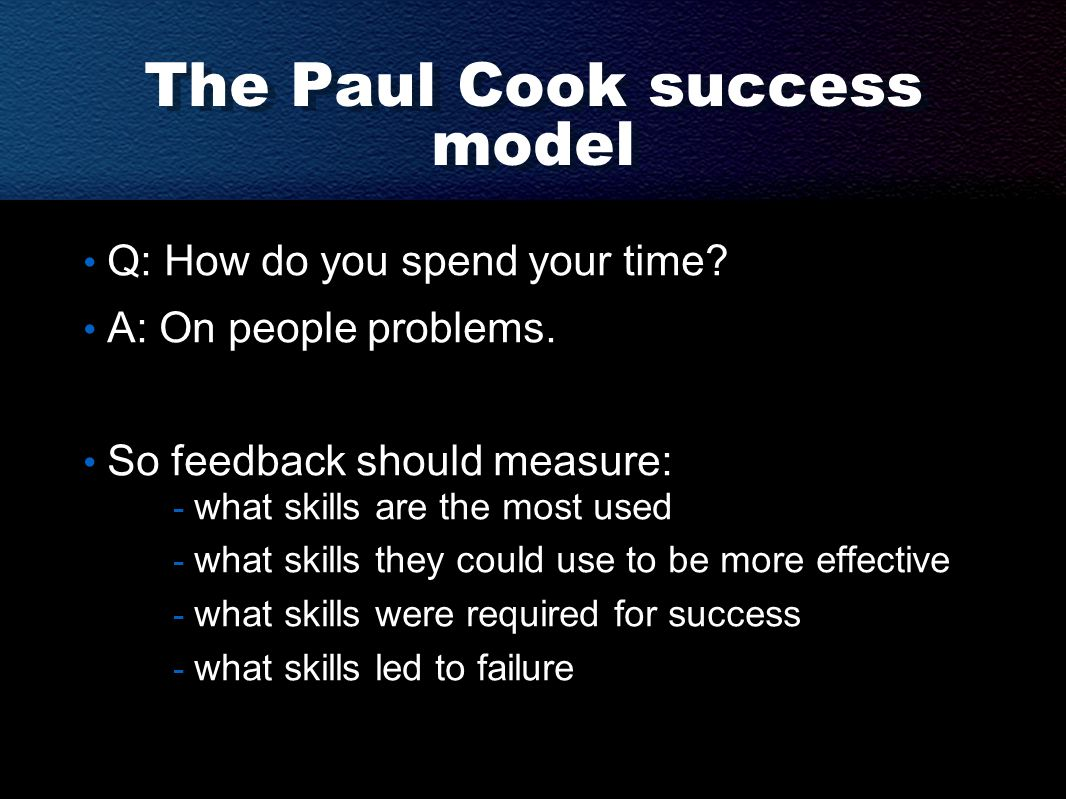 The Paul Cook success model Q: How do you spend your time? A: On people problems. So feedback should measure: - what skills are the most used - what s