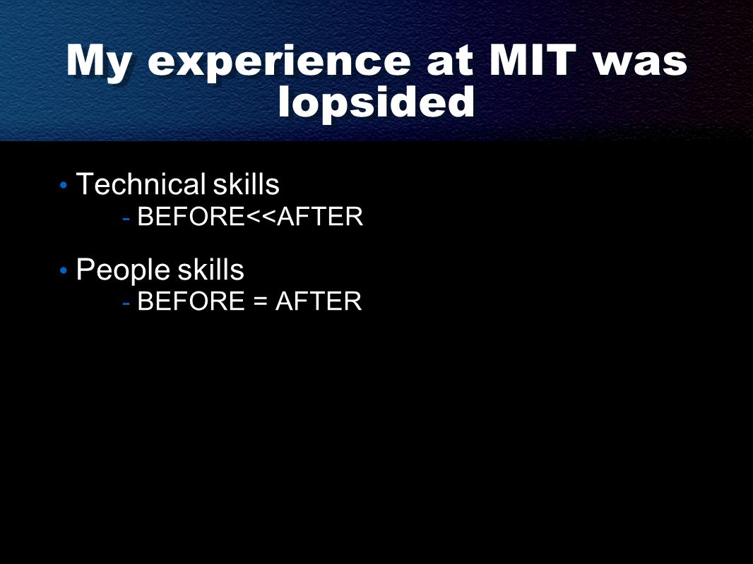 My experience at MIT was lopsided Technical skills - BEFORE<<AFTER People skills - BEFORE = AFTER