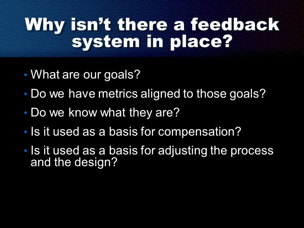 Why isn't there a feedback system in place? What are our goals? Do we have metrics aligned to those goals? Do we know what they are? Is it used as a b