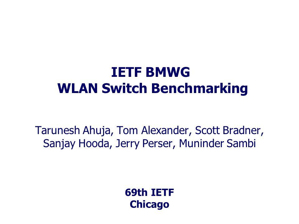 69th IETF Chicago IETF BMWG WLAN Switch Benchmarking Tarunesh Ahuja, Tom Alexander, Scott Bradner, Sanjay Hooda, Jerry Perser, Muninder Sambi