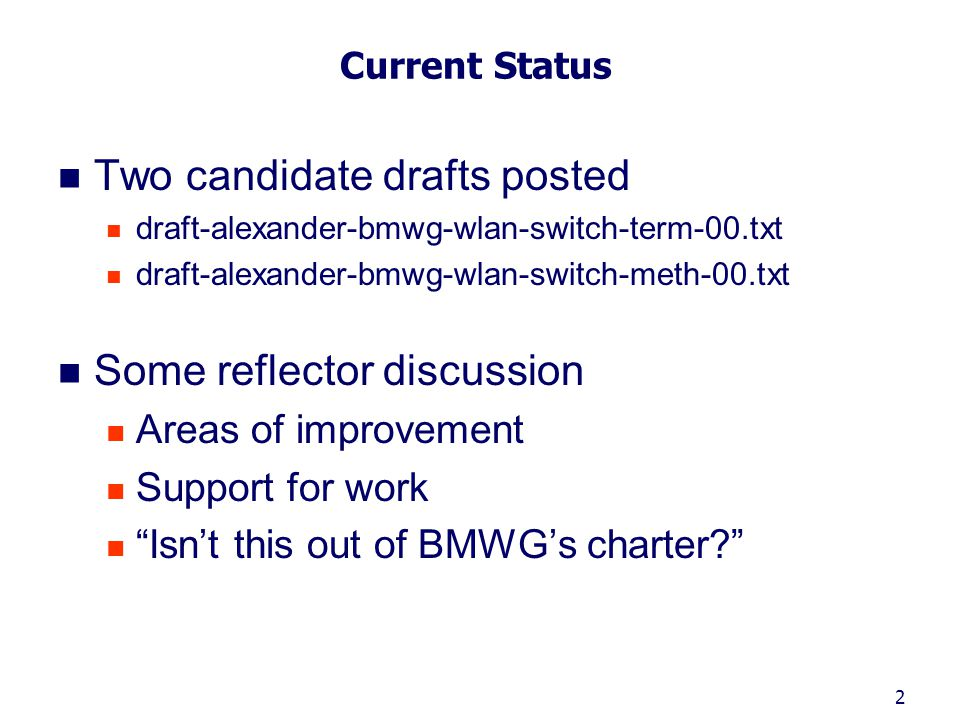 2 Current Status Two candidate drafts posted draft-alexander-bmwg-wlan-switch-term-00.txt draft-alexander-bmwg-wlan-switch-meth-00.txt Some reflector discussion Areas of improvement Support for work Isn't this out of BMWG's charter