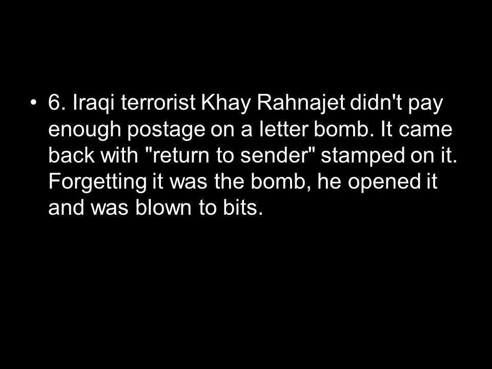 In real life… 6. Iraqi terrorist Khay Rahnajet didn t pay enough postage on a letter bomb.