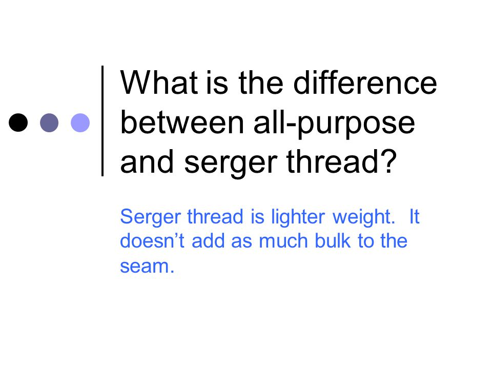 What is the difference between all-purpose and serger thread? Serger thread is lighter weight. It doesn't add as much bulk to the seam.