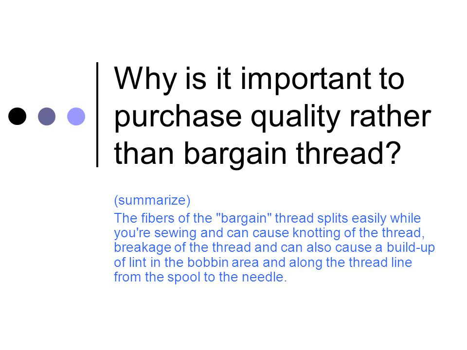 Why is it important to purchase quality rather than bargain thread? (summarize) The fibers of the