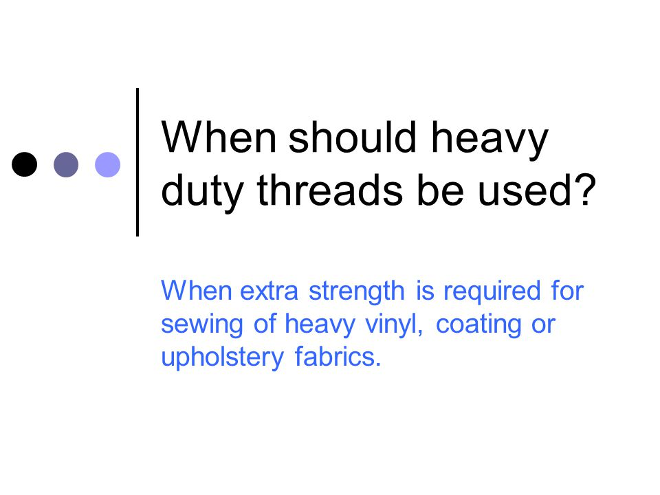 When should heavy duty threads be used? When extra strength is required for sewing of heavy vinyl, coating or upholstery fabrics.