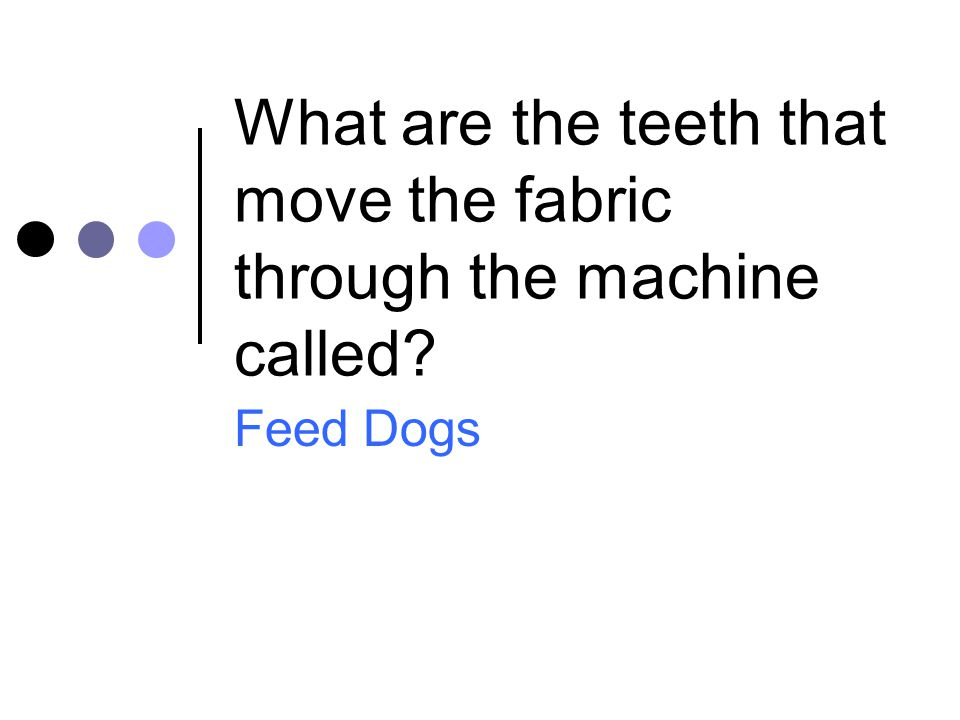 What are the teeth that move the fabric through the machine called? Feed Dogs