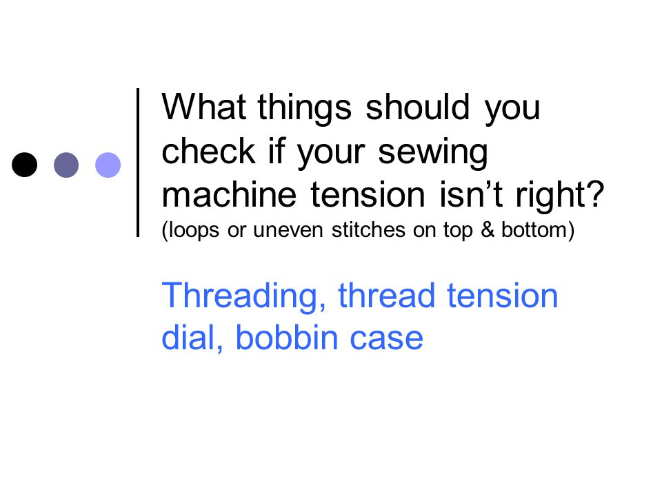 What things should you check if your sewing machine tension isn't right? (loops or uneven stitches on top & bottom) Threading, thread tension dial, bo