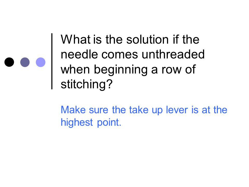 What is the solution if the needle comes unthreaded when beginning a row of stitching? Make sure the take up lever is at the highest point.