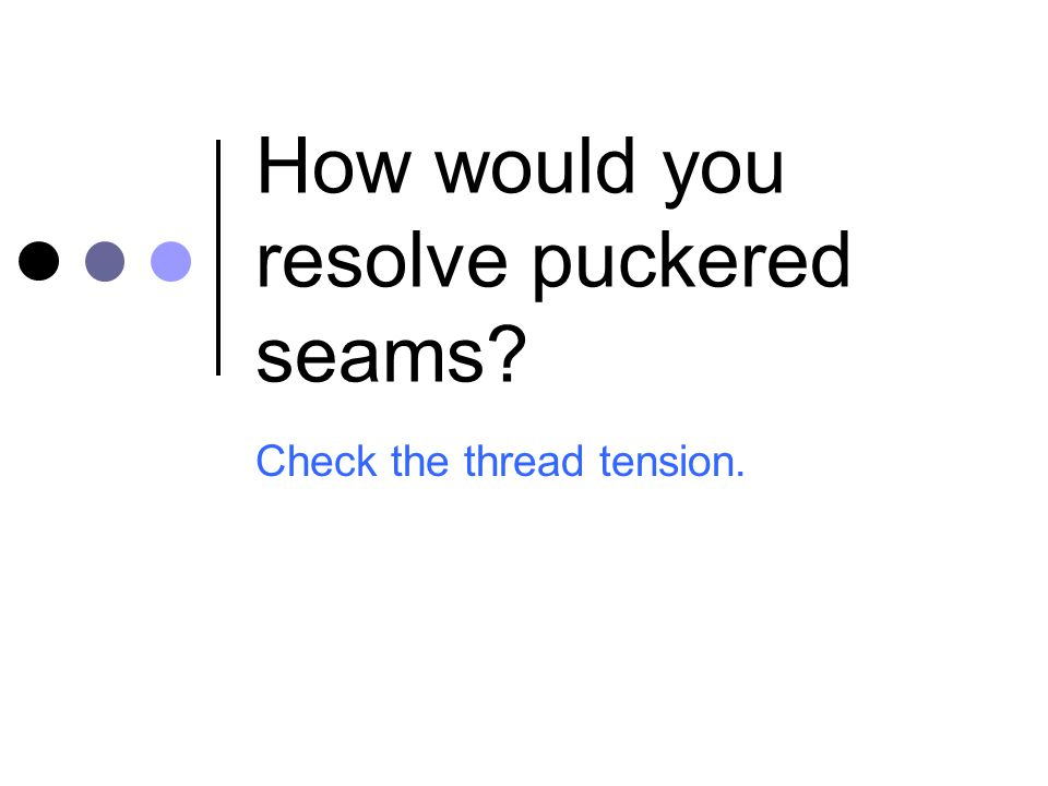 How would you resolve puckered seams? Check the thread tension.
